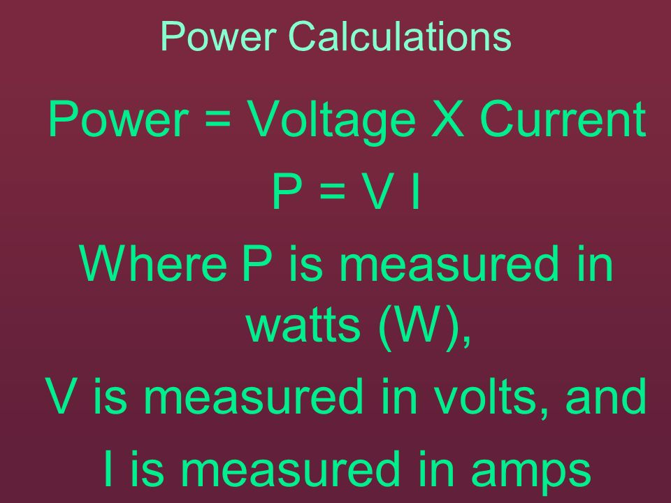 Power = Voltage X Current P = V I Where P is measured in watts (W),