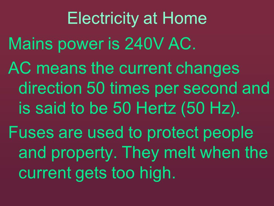 Electricity at Home Mains power is 240V AC. AC means the current changes direction 50 times per second and is said to be 50 Hertz (50 Hz).