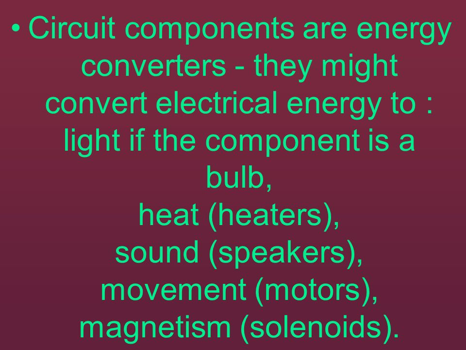Circuit components are energy converters - they might convert electrical energy to : light if the component is a bulb, heat (heaters), sound (speakers), movement (motors), magnetism (solenoids).