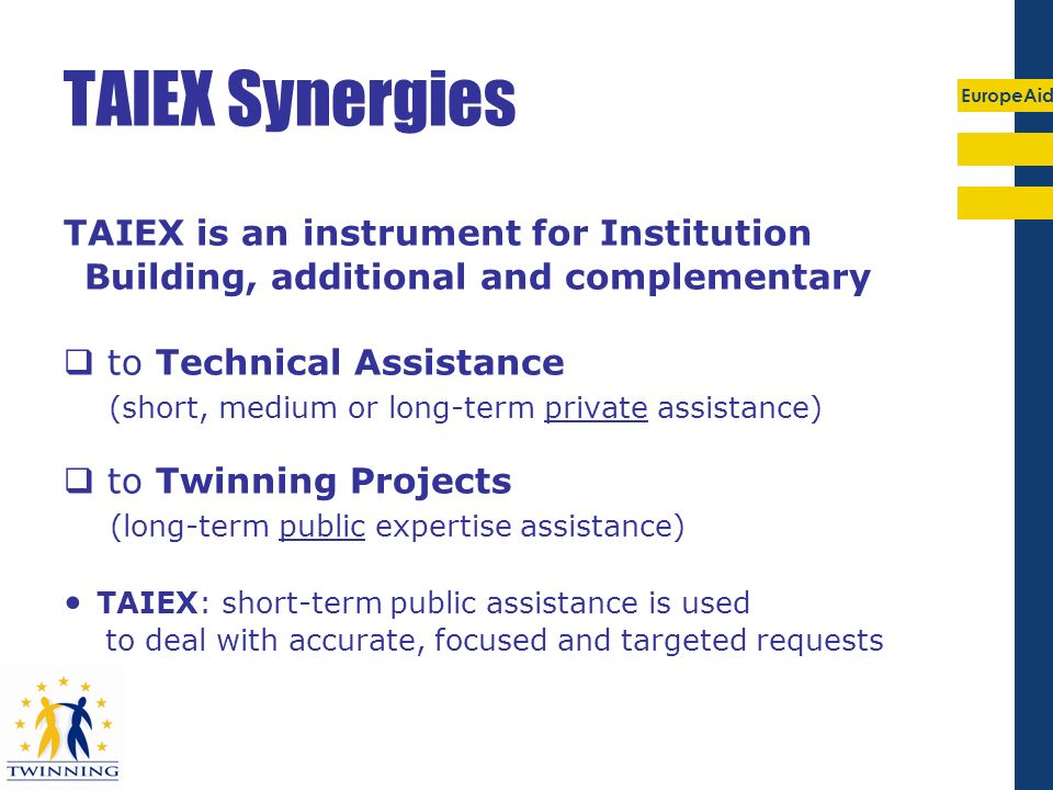 TAIEX Synergies TAIEX is an instrument for Institution Building, additional and complementary.