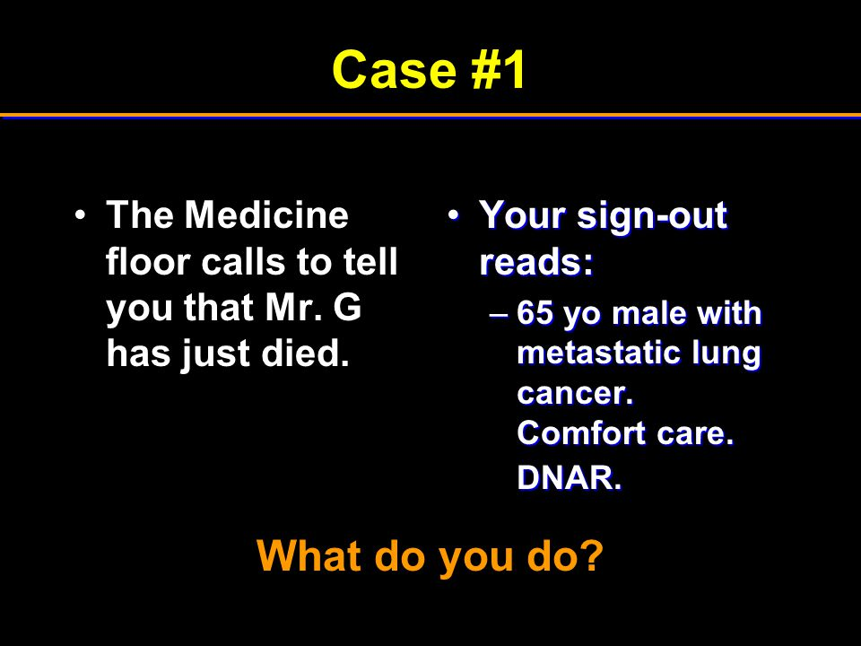 Case #1 The Medicine floor calls to tell you that Mr. G has just died. Your sign-out reads: