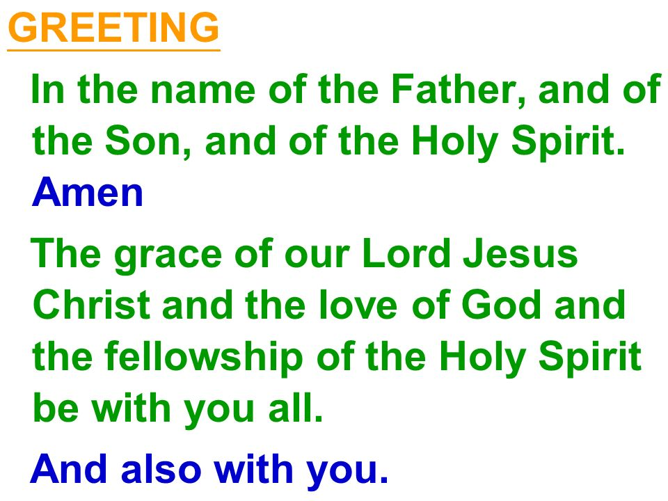GREETING In the name of the Father, and of the Son, and of the Holy Spirit. Amen.