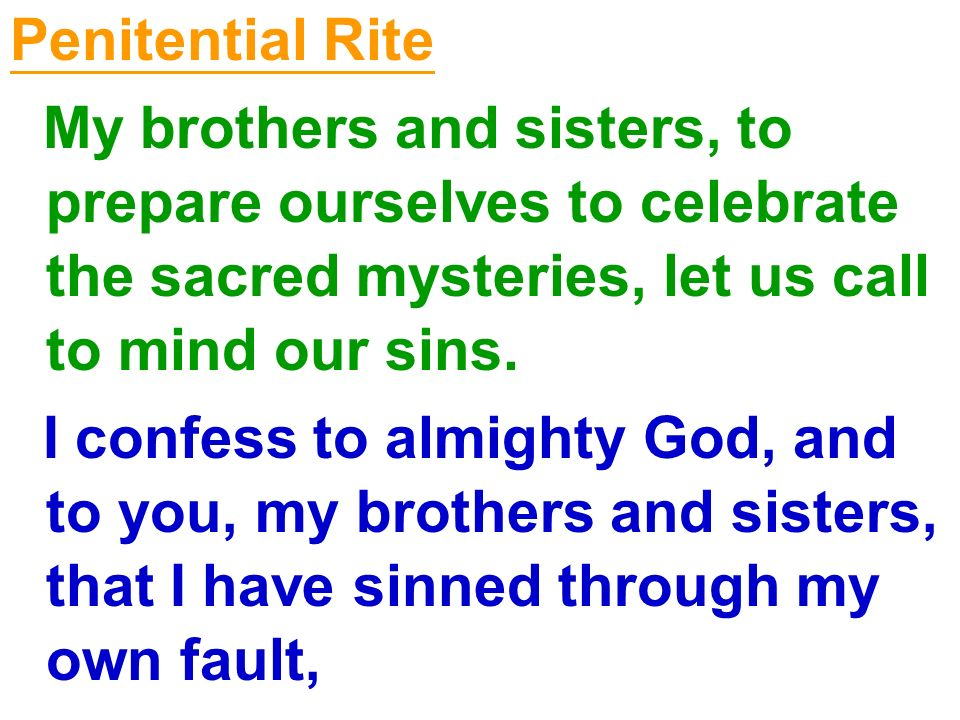 Penitential Rite My brothers and sisters, to prepare ourselves to celebrate the sacred mysteries, let us call to mind our sins.