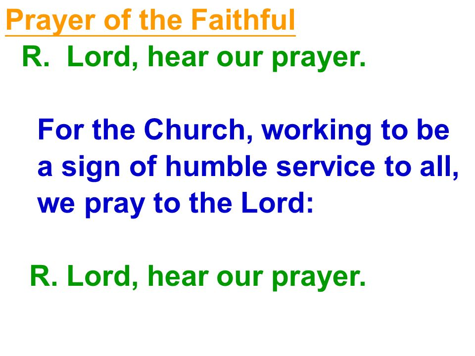 Prayer of the Faithful R. Lord, hear our prayer. For the Church, working to be. a sign of humble service to all,