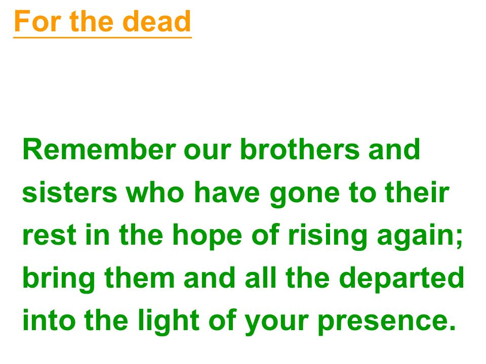 For the dead Remember our brothers and. sisters who have gone to their. rest in the hope of rising again;