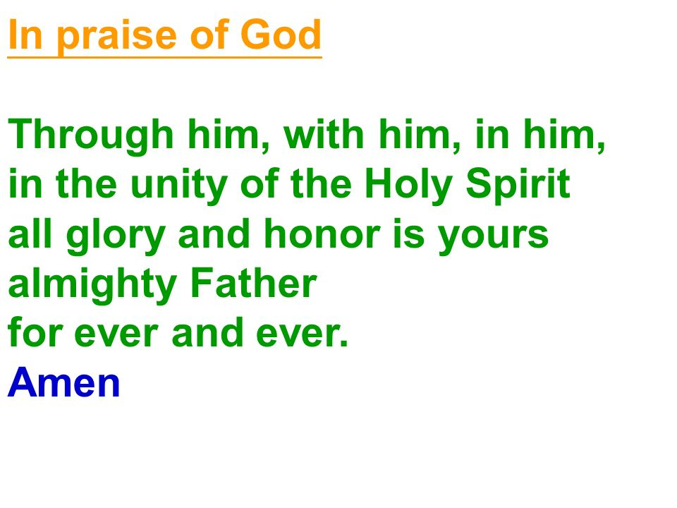 In praise of God Through him, with him, in him, in the unity of the Holy Spirit. all glory and honor is yours.