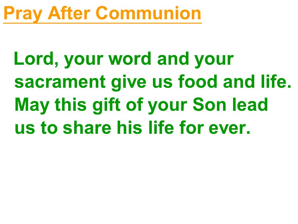 Pray After Communion Lord, your word and your sacrament give us food and life.