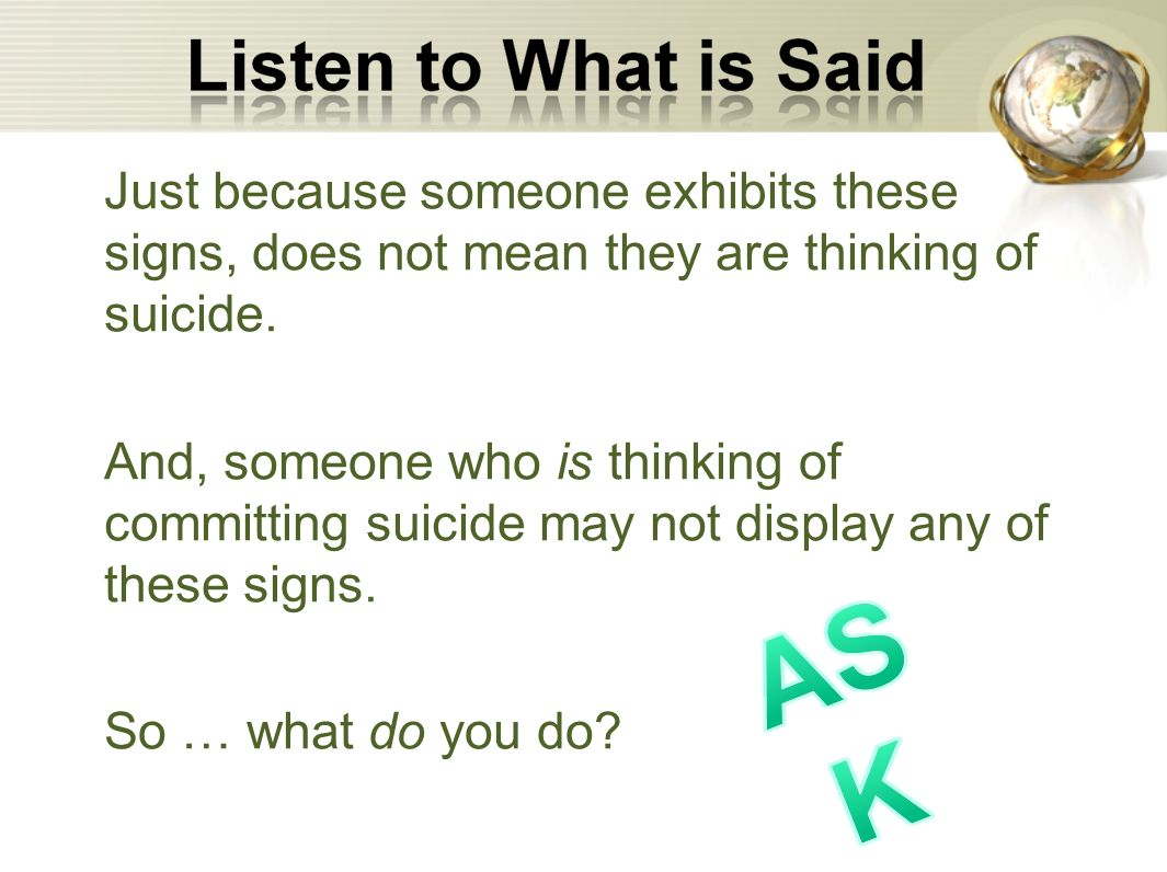 Just because someone exhibits these signs, does not mean they are thinking of suicide.