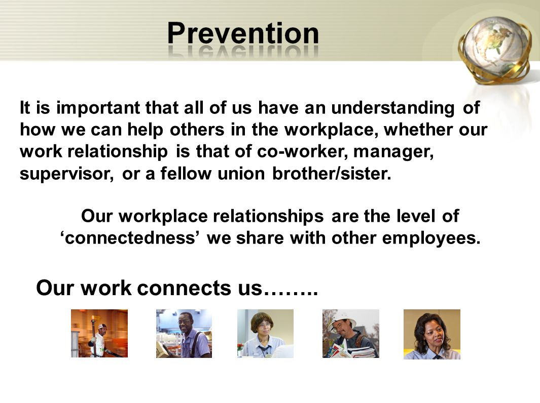 It is important that all of us have an understanding of how we can help others in the workplace, whether our work relationship is that of co-worker, manager, supervisor, or a fellow union brother/sister.
