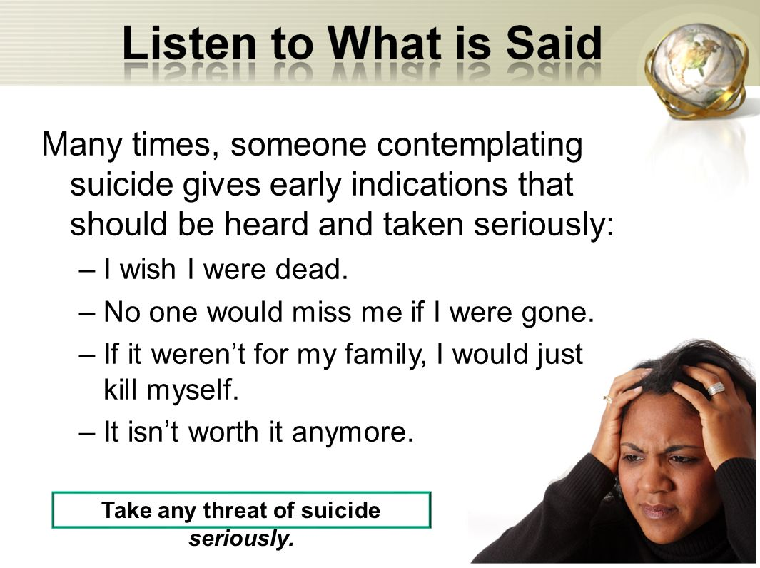 Take any threat of suicide seriously.