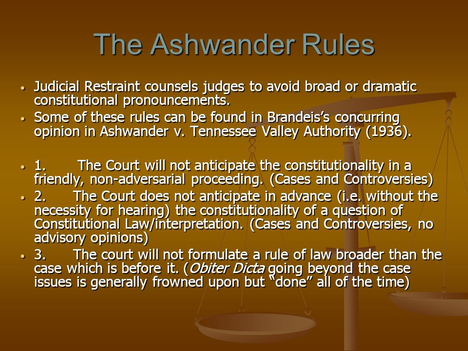 The Ashwander Rules Judicial Restraint counsels judges to avoid broad or dramatic constitutional pronouncements.