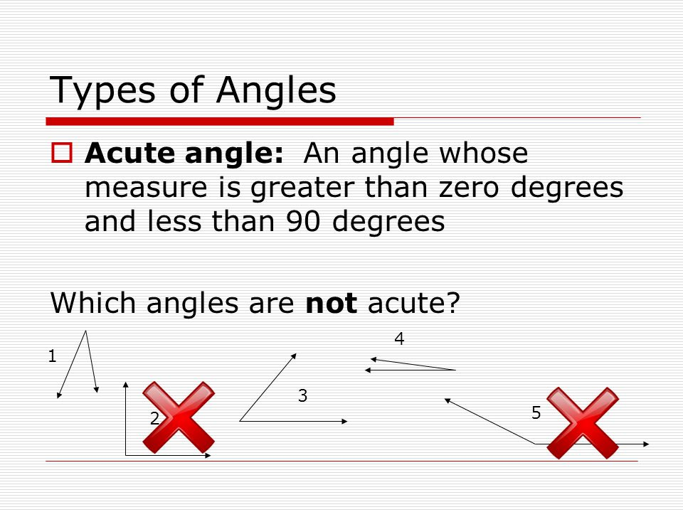 Types of Angles Acute angle: An angle whose measure is greater than zero degrees and less than 90 degrees.