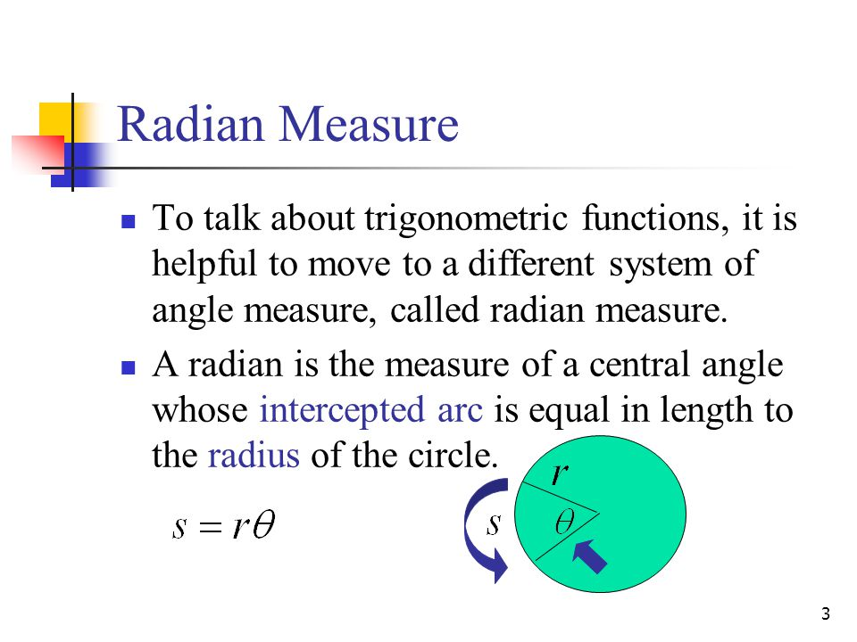 Radian Measure To talk about trigonometric functions, it is helpful to move to a different system of angle measure, called radian measure.