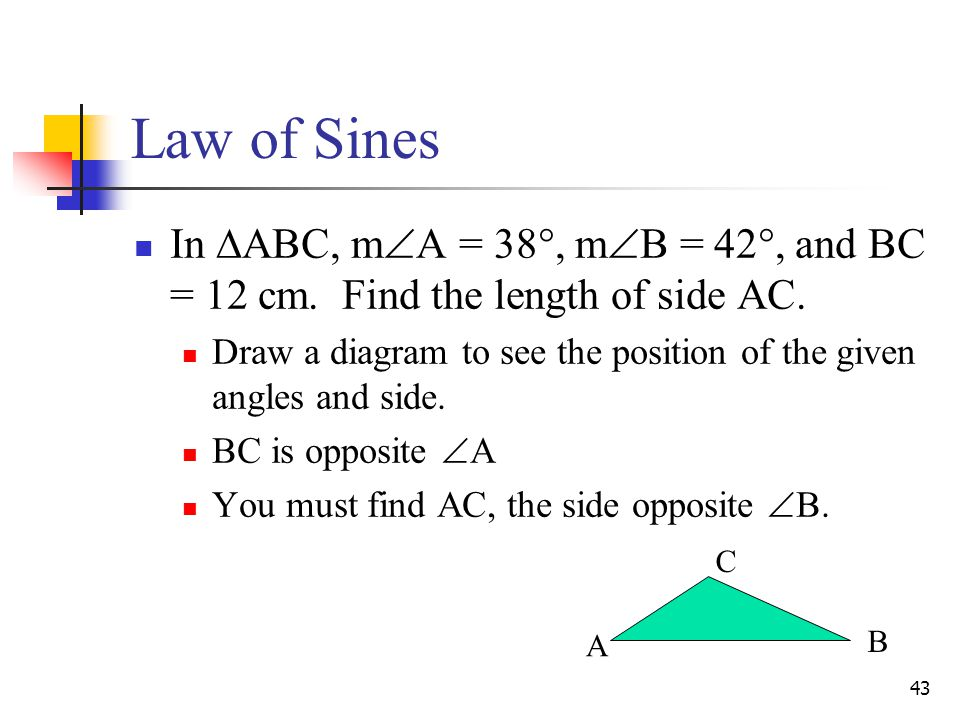 Law of Sines In ABC, mA = 38, mB = 42, and BC = 12 cm. Find the length of side AC.