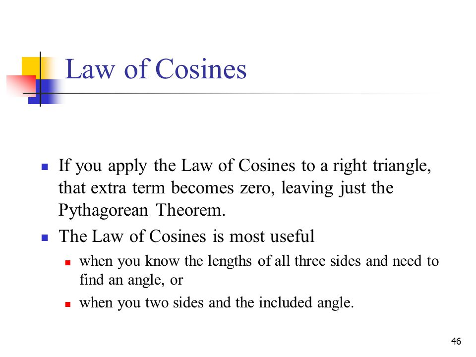 Law of Cosines If you apply the Law of Cosines to a right triangle, that extra term becomes zero, leaving just the Pythagorean Theorem.