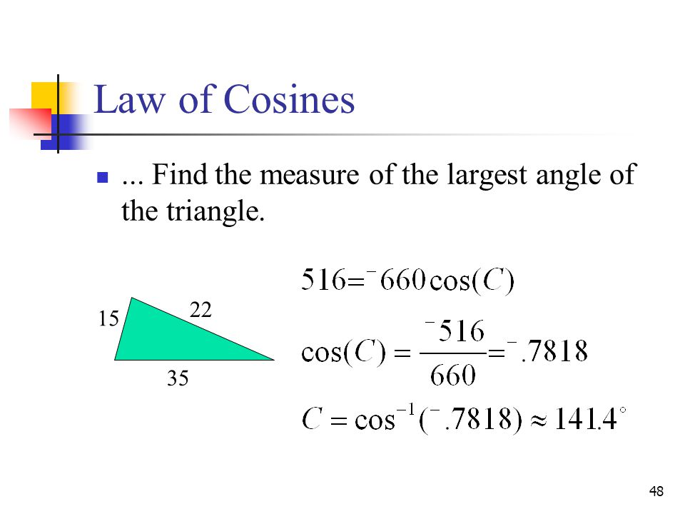 Law of Cosines ... Find the measure of the largest angle of the triangle. 22 15 35