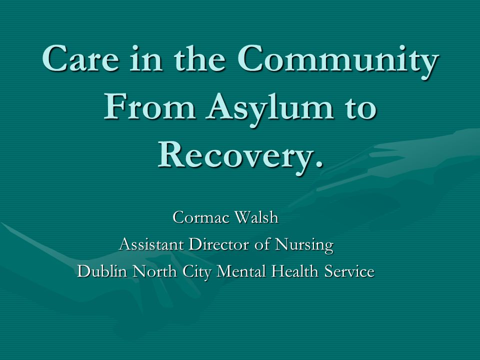Care in the Community From Asylum to Recovery.