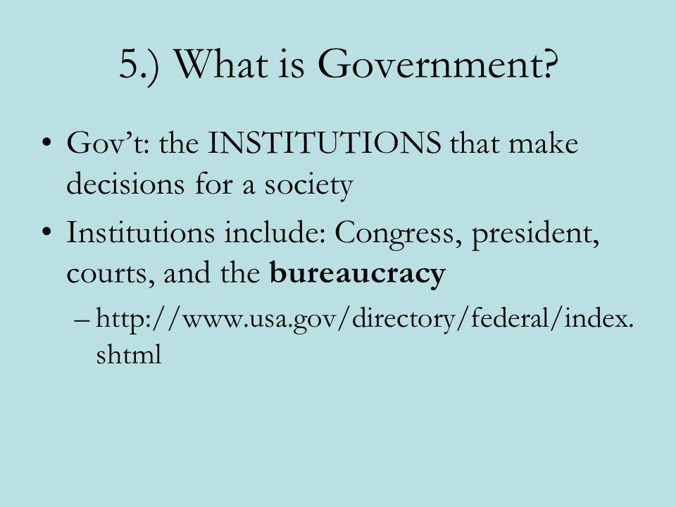 5.) What is Government Gov't: the INSTITUTIONS that make decisions for a society.