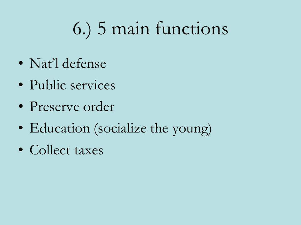 6.) 5 main functions Nat'l defense Public services Preserve order