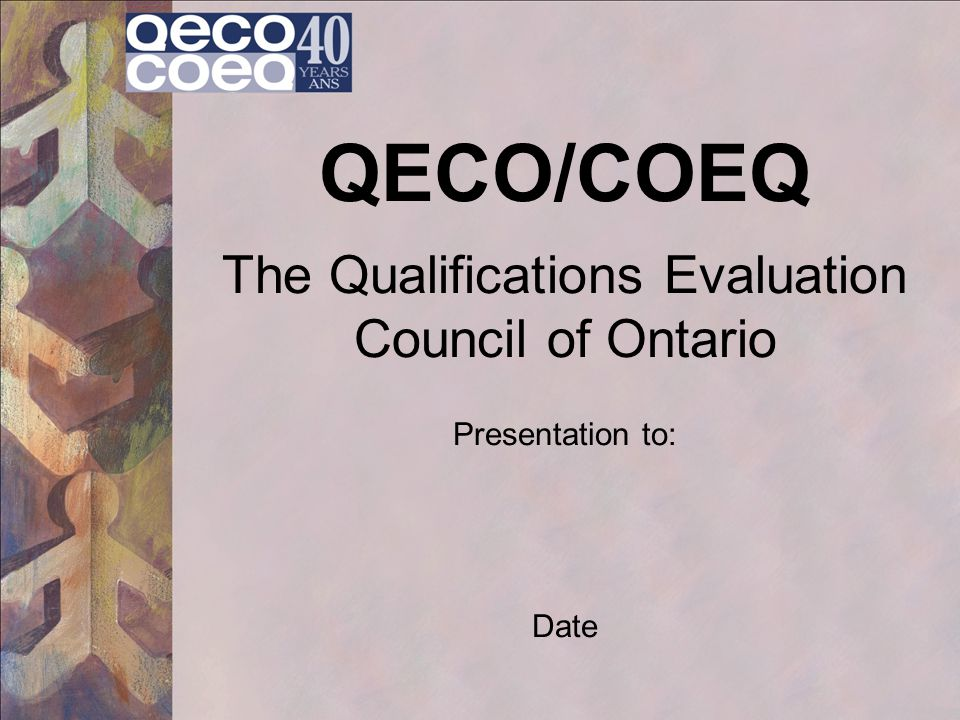 QECO/COEQ The Qualifications Evaluation Council of Ontario Presentation to: Date