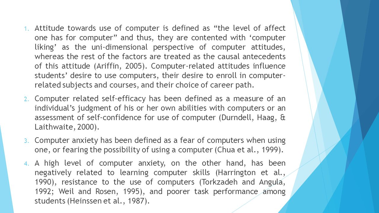 Attitude towards use of computer is defined as the level of affect one has for computer and thus, they are contented with 'computer liking' as the uni-dimensional perspective of computer attitudes, whereas the rest of the factors are treated as the causal antecedents of this attitude (Ariffin, 2005). Computer-related attitudes influence students' desire to use computers, their desire to enroll in computer- related subjects and courses, and their choice of career path.