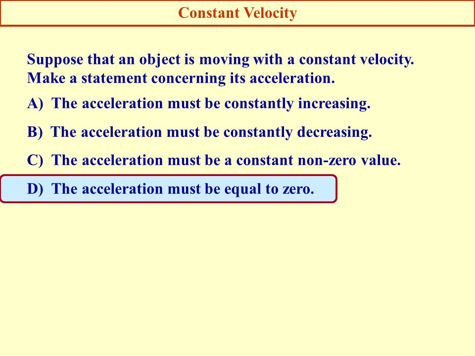 Constant Velocity Suppose that an object is moving with a constant velocity. Make a statement concerning its acceleration.