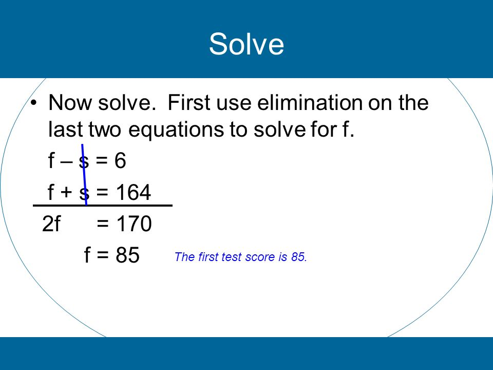 Solve Now solve. First use elimination on the last two equations to solve for f. f – s = 6. f + s = 164.