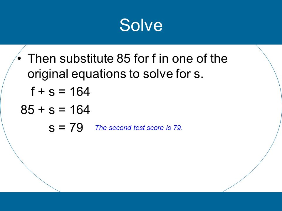 Solve Then substitute 85 for f in one of the original equations to solve for s. f + s = s = 164.
