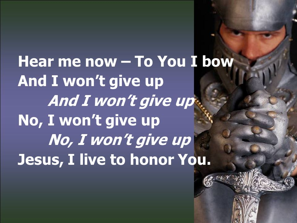 Hear me now – To You I bow And I won't give up No, I won't give up Jesus, I live to honor You.