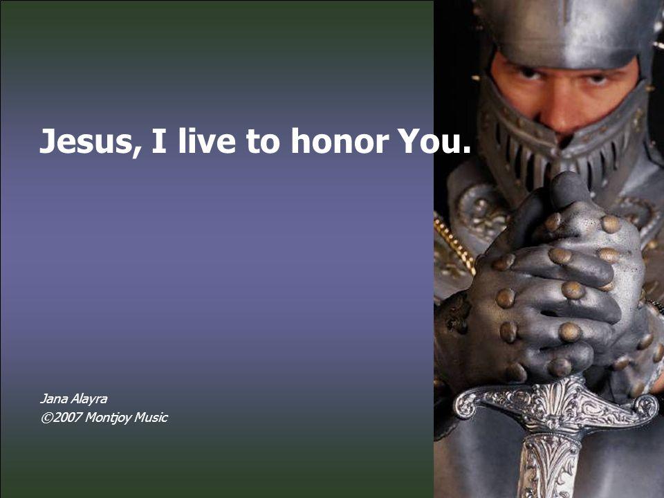 Jesus, I live to honor You.