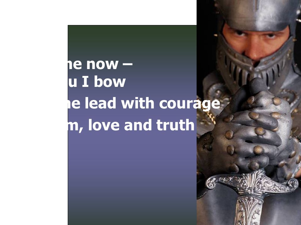 Hear me now – To You I bow Help me lead with courage Wisdom, love and truth