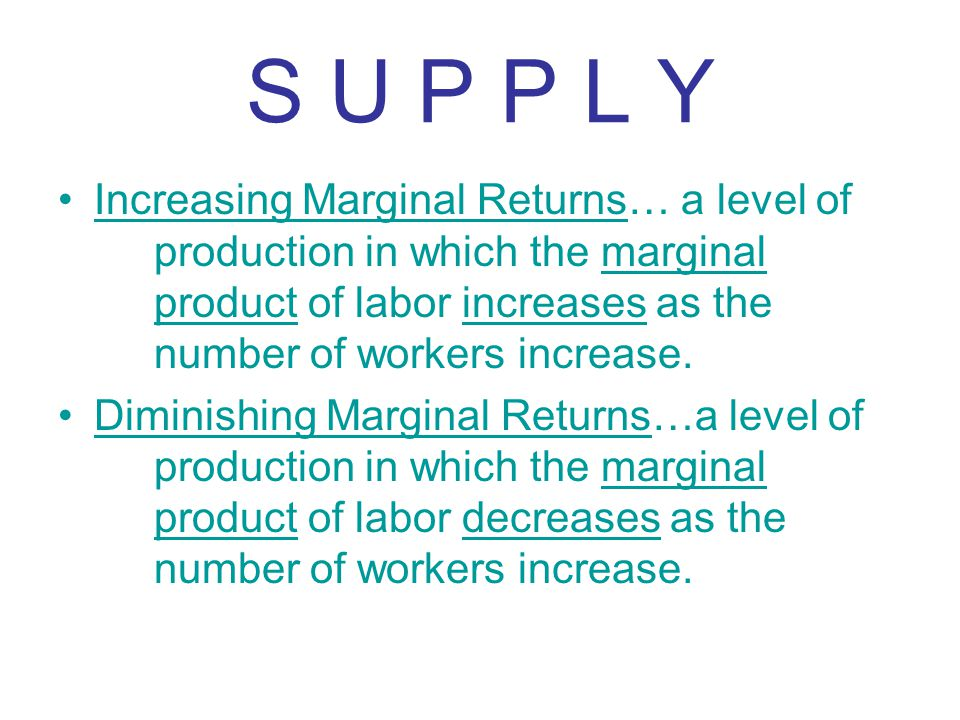 S U P P L Y Increasing Marginal Returns… a level of production in which the marginal product of labor increases as the number of workers increase.