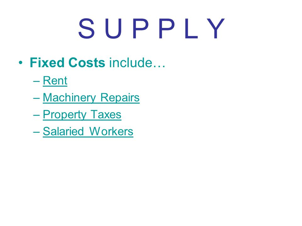 S U P P L Y Fixed Costs include… Rent Machinery Repairs Property Taxes