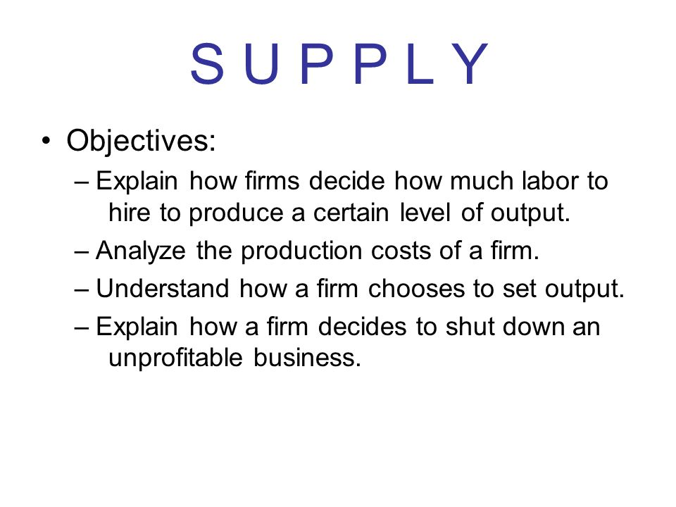 S U P P L Y Objectives: Explain how firms decide how much labor to hire to produce a certain level of output.