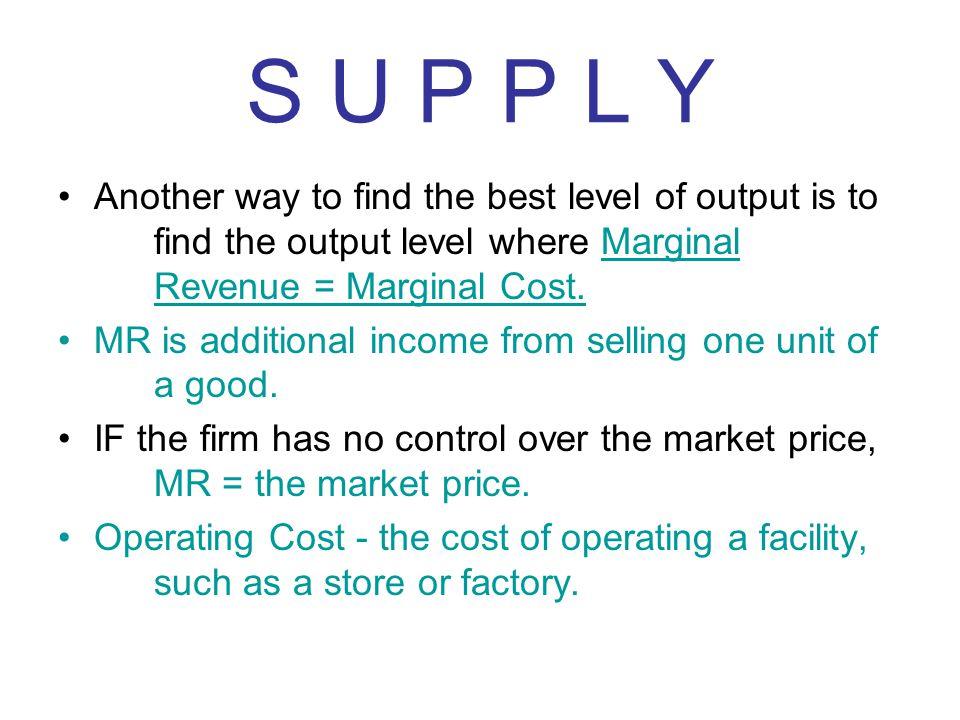 S U P P L Y Another way to find the best level of output is to find the output level where Marginal Revenue = Marginal Cost.