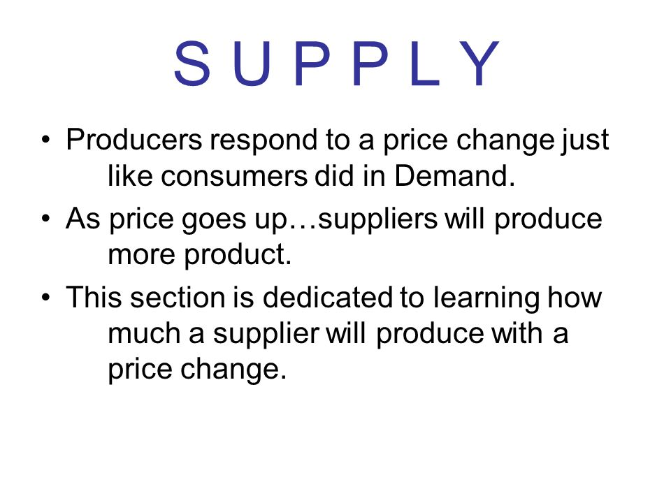 S U P P L Y Producers respond to a price change just like consumers did in Demand. As price goes up…suppliers will produce more product.