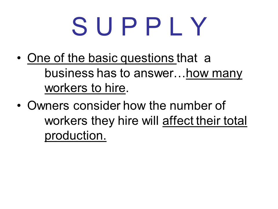 S U P P L Y One of the basic questions that a business has to answer…how many workers to hire.
