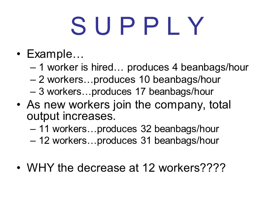 S U P P L Y Example… 1 worker is hired… produces 4 beanbags/hour. 2 workers…produces 10 beanbags/hour.