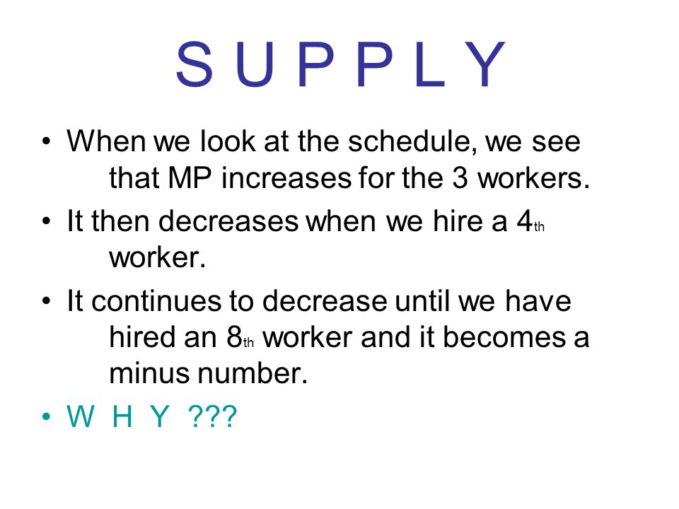 S U P P L Y When we look at the schedule, we see that MP increases for the 3 workers. It then decreases when we hire a 4th worker.