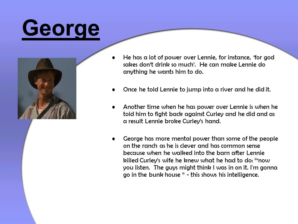 George He has a lot of power over Lennie, for instance, 'for god sakes don't drink so much'. He can make Lennie do anything he wants him to do.