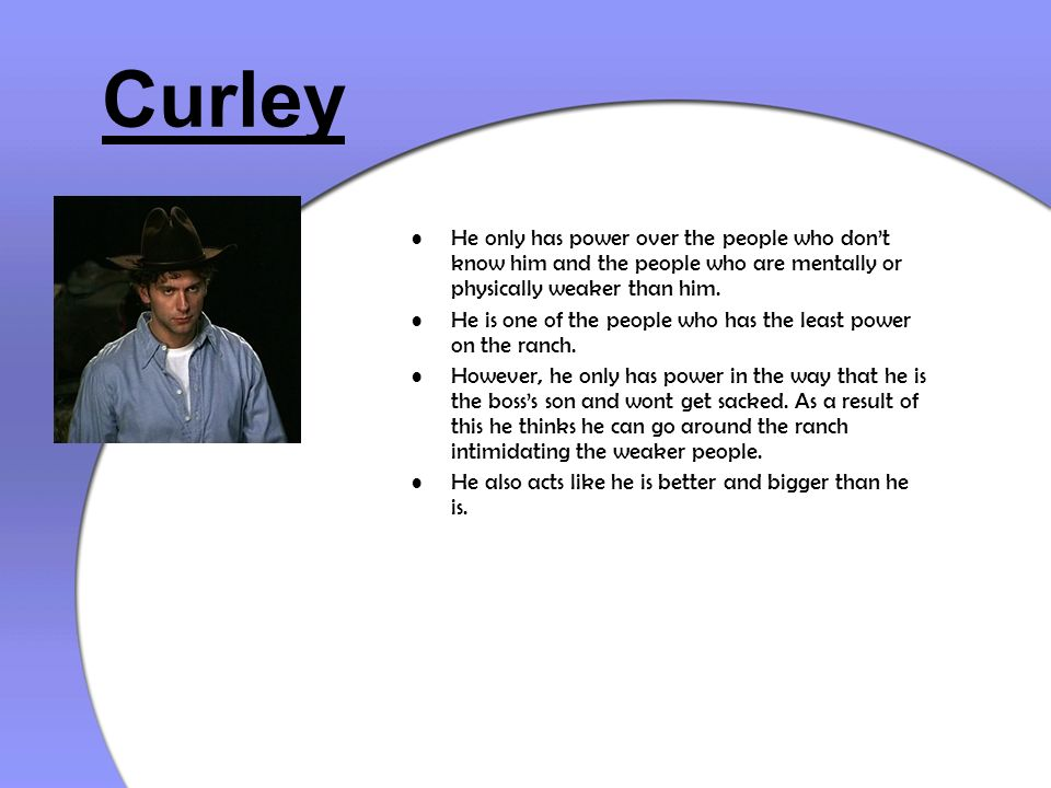 Curley He only has power over the people who don't know him and the people who are mentally or physically weaker than him.