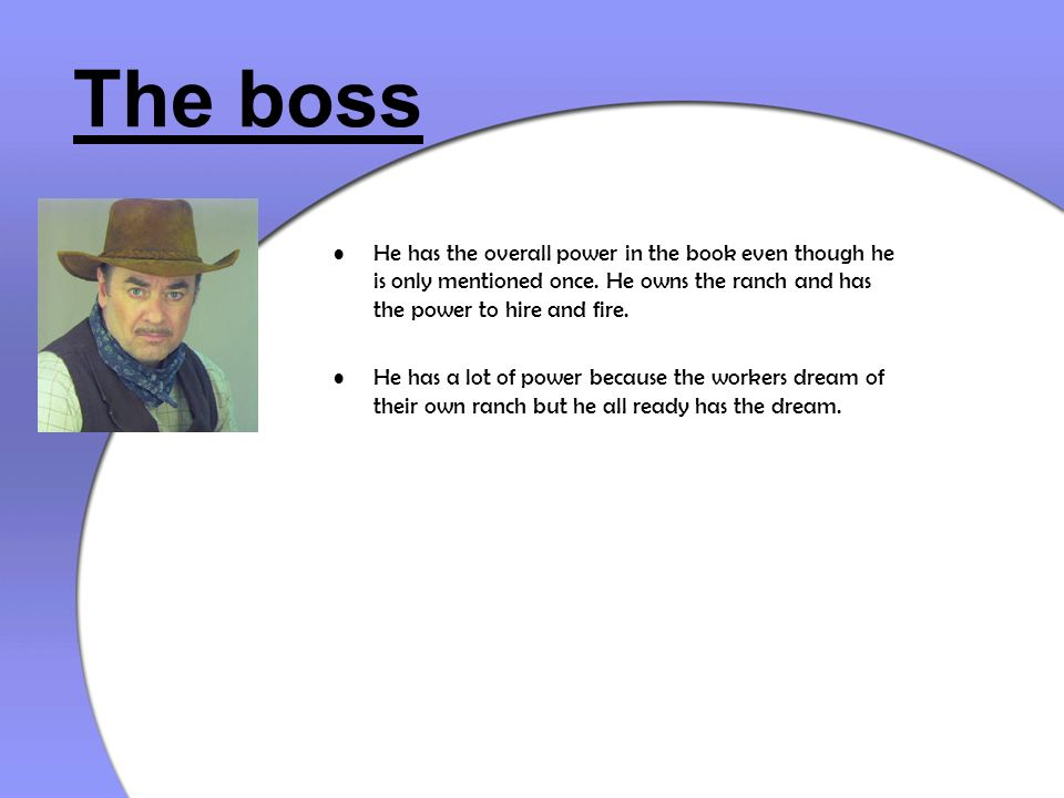 The boss He has the overall power in the book even though he is only mentioned once. He owns the ranch and has the power to hire and fire.