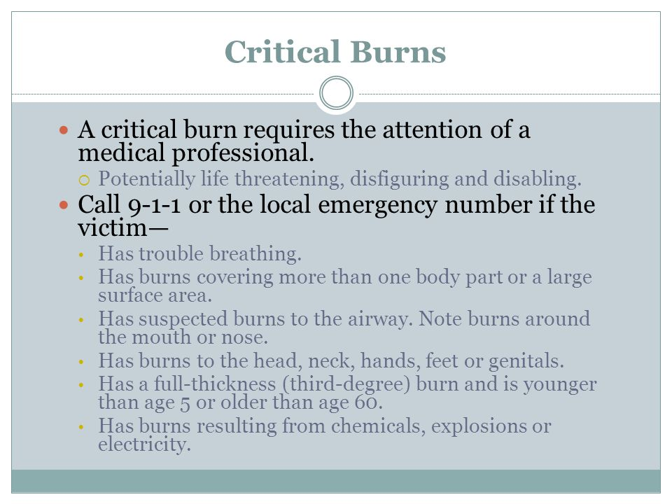 Critical Burns A critical burn requires the attention of a medical professional. Potentially life threatening, disfiguring and disabling.