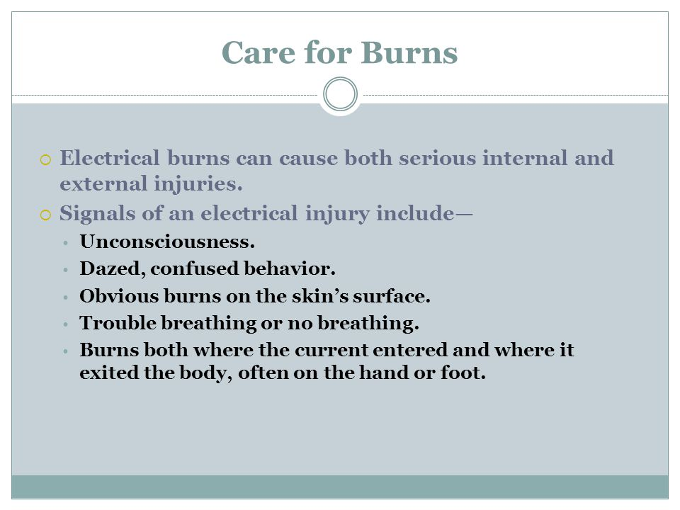 Care for Burns Electrical burns can cause both serious internal and external injuries. Signals of an electrical injury include—