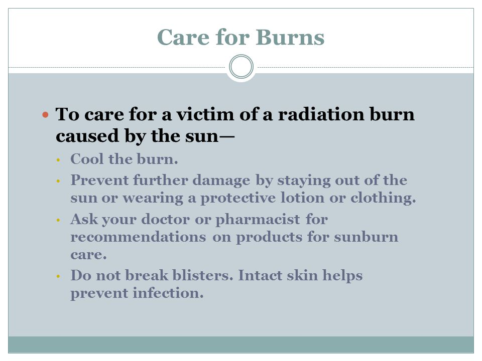 Care for Burns To care for a victim of a radiation burn caused by the sun— Cool the burn.