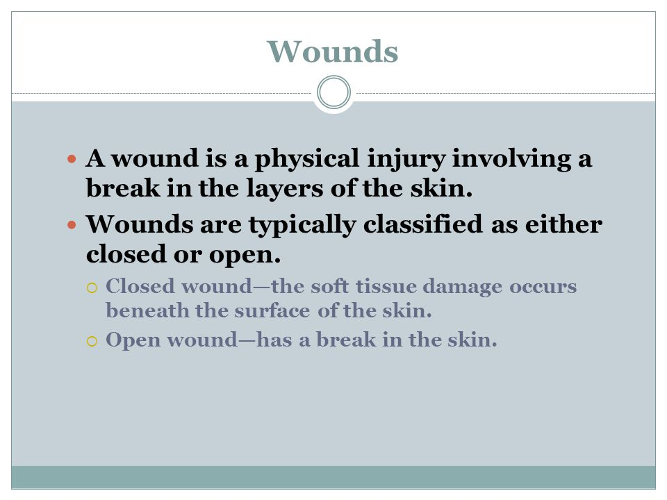 Wounds A wound is a physical injury involving a break in the layers of the skin. Wounds are typically classified as either closed or open.