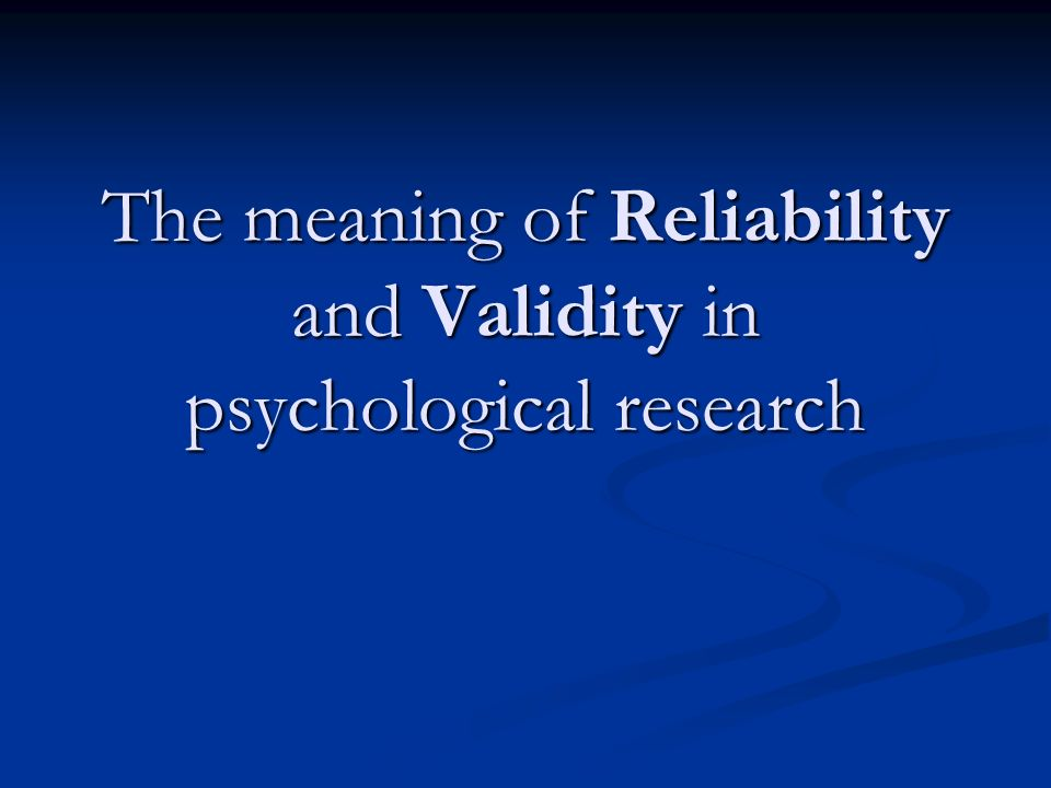 The meaning of Reliability and Validity in psychological research