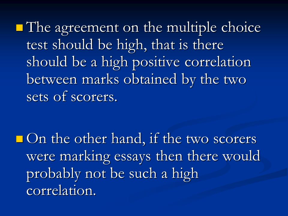The agreement on the multiple choice test should be high, that is there should be a high positive correlation between marks obtained by the two sets of scorers.