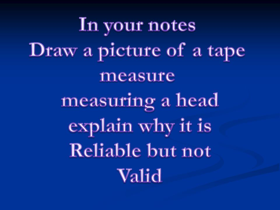 In your notes Draw a picture of a tape. measure. measuring a head. explain why it is. Reliable but not.