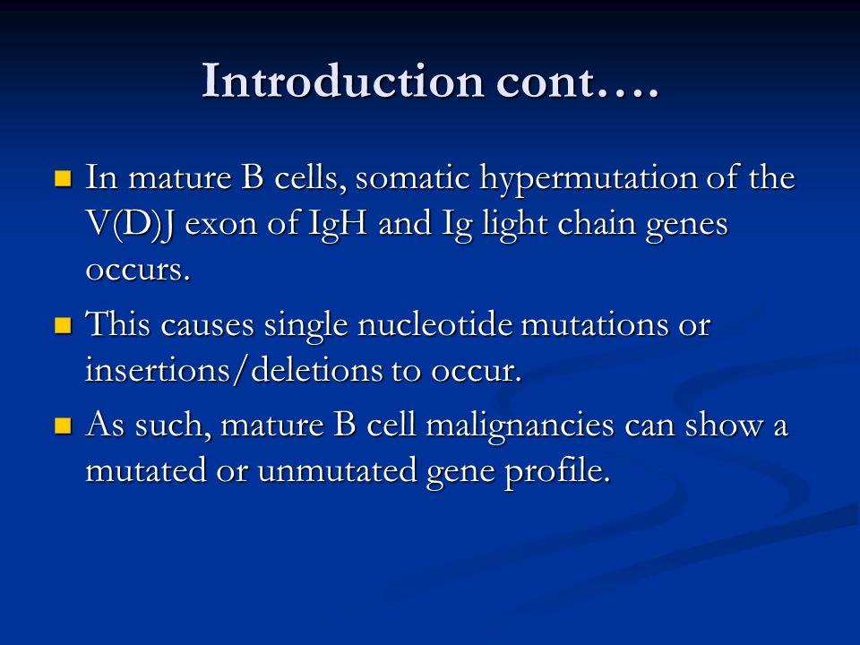 Introduction cont…. In mature B cells, somatic hypermutation of the V(D)J exon of IgH and Ig light chain genes occurs.